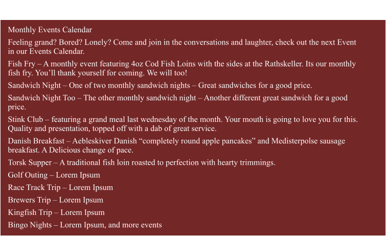 "Monthly Events Calendar Feeling grand? Bored? Lonely? Come and join in the conversations and laughter, check out the next Event in our Events Calendar. Fish Fry – A monthly event featuring 4oz Cod Fish Loins with the sides at the Rathskeller. Its our monthly fish fry. You'll thank yourself for coming. We will too! Sandwich Night – One of two monthly sandwich nights – Great sandwiches for a good price. Sandwich Night Too – The other monthly sandwich night – Another different great sandwich for a good price. Stink Club – featuring a grand meal last wednesday of the month. Your mouth is going to love you for this. Quality and presentation, topped off with a dab of great service. Danish Breakfast – Aebleskiver Danish ""completely round apple pancakes"" and Medisterpolse sausage breakfast. A Delicious change of pace. Torsk Supper – A traditional fish loin roasted to perfection with hearty trimmings. Golf Outing – Lorem Ipsum Race Track Trip – Lorem Ipsum Brewers Trip – Lorem Ipsum Kingfish Trip – Lorem Ipsum Bingo Nights – Lorem Ipsum, and more events     Events & Activities Calendar"