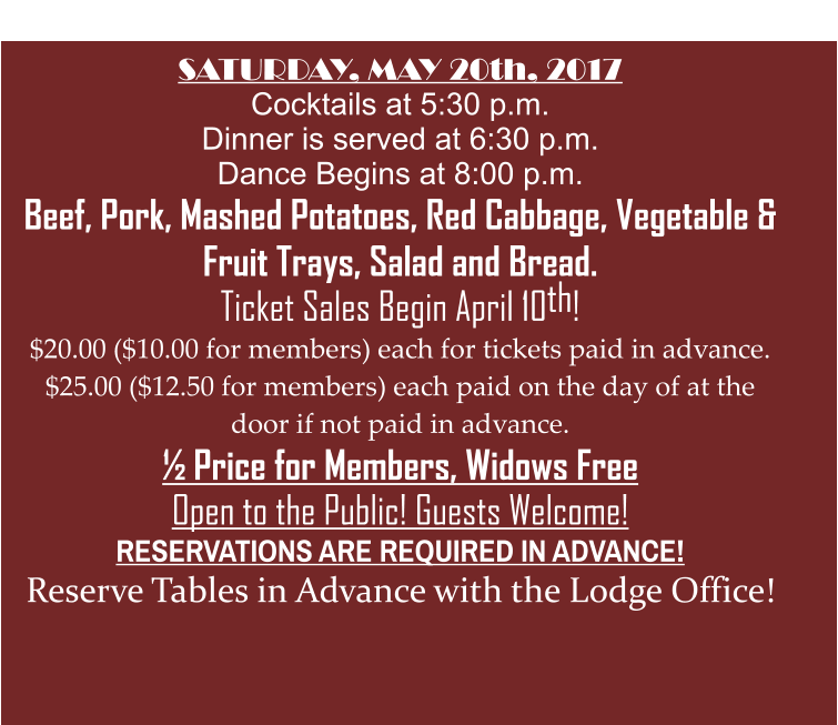 SATURDAY, MAY 20th, 2017 Cocktails at 5:30 p.m. Dinner is served at 6:30 p.m. Dance Begins at 8:00 p.m. Beef, Pork, Mashed Potatoes, Red Cabbage, Vegetable & Fruit Trays, Salad and Bread.  Ticket Sales Begin April 10th! $20.00 ($10.00 for members) each for tickets paid in advance. $25.00 ($12.50 for members) each paid on the day of at the door if not paid in advance. ½ Price for Members, Widows Free Open to the Public! Guests Welcome! RESERVATIONS ARE REQUIRED IN ADVANCE! Reserve Tables in Advance with the Lodge Office!     Brotherhood 124th Annual Anniversary Party